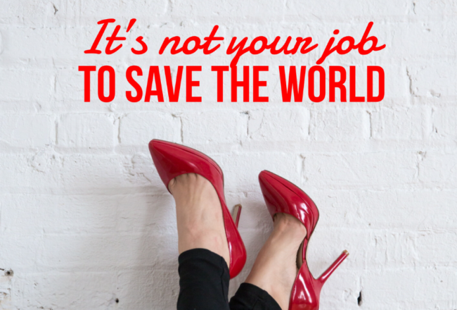 It's Not Your Job To Save The World
