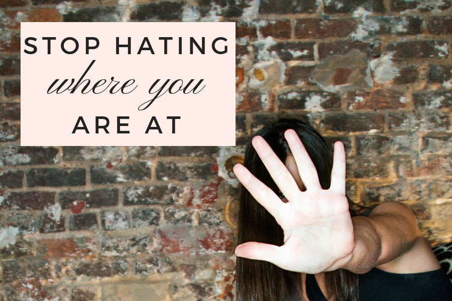 Stop Hating Where You Are At