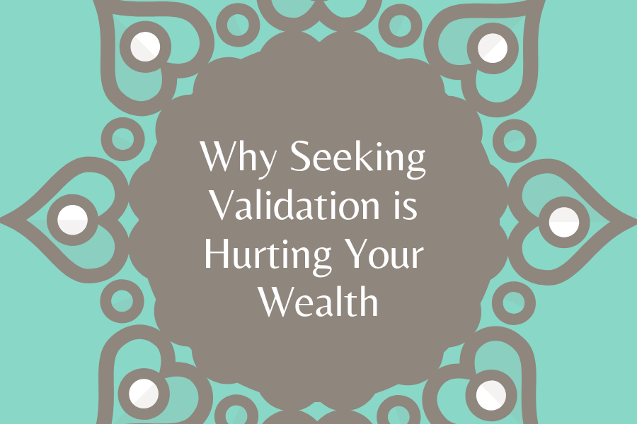 Why Seeking Validation Is Hurting Your Wealth